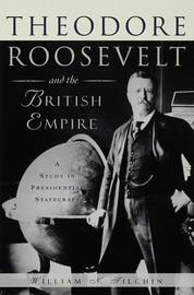 Theodore Roosevelt and the British Empire by William N. Tilchin