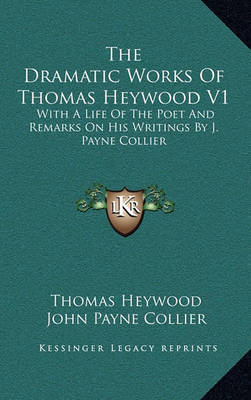 The Dramatic Works of Thomas Heywood V1: With a Life of the Poet and Remarks on His Writings by J. Payne Collier by John Payne Collier