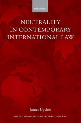 Neutrality in Contemporary International Law by James Upcher