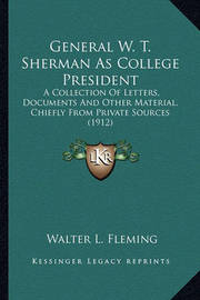 General W. T. Sherman as College President General W. T. Sherman as College President: A Collection of Letters, Documents and Other Material, Chiefa Collection of Letters, Documents and Other Material, Chiefly from Private Sources (1912) Ly from Private S by Walter Lynwood Fleming