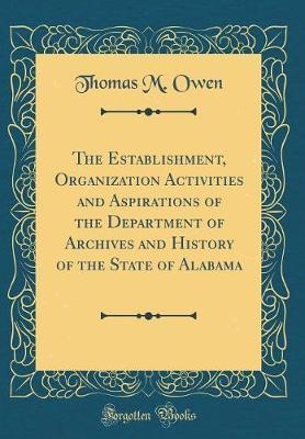 The Establishment, Organization Activities and Aspirations of the Department of Archives and History of the State of Alabama (Classic Reprint) by Thomas M Owen image