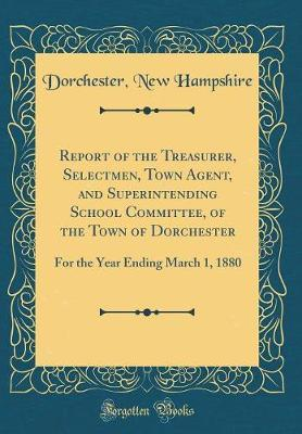 Report of the Treasurer, Selectmen, Town Agent, and Superintending School Committee, of the Town of Dorchester by Dorchester New Hampshire