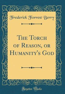 The Torch of Reason, or Humanity's God (Classic Reprint) by Frederick Forrest Berry