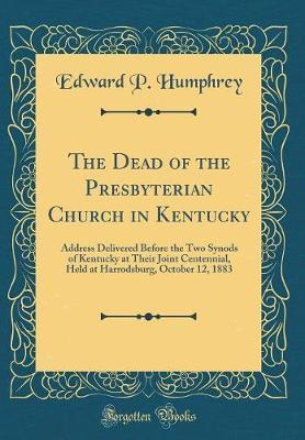 The Dead of the Presbyterian Church in Kentucky by Edward P Humphrey