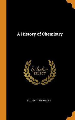 A History of Chemistry by F J 1867-1926 Moore