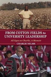 From Cotton Fields to University Leadership by Charlie Nelms