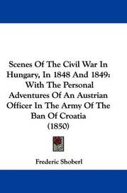 Scenes of the Civil War in Hungary, in 1848 and 1849: With the Personal Adventures of an Austrian Officer in the Army of the Ban of Croatia (1850) by Frederic Shoberl