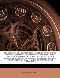 The Schools of Christendom: II. the Decay of Greek and Latin: The Fruit of Pretence of Teaching, Long Employed in Private and Public Schools: The True Method of Teaching Language, Ancient and Modern: The Imposture of Smatterings of Many Sorts of Knowledg by George Anthony Denison