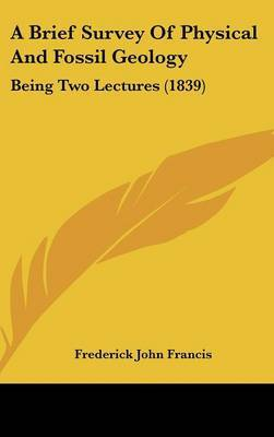 A Brief Survey Of Physical And Fossil Geology: Being Two Lectures (1839) by Frederick John Francis image