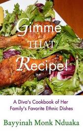 Gimme That Recipe! a Diva's Cookbook of Her Family's Favorite Ethnic Dishes by Bayyinah Monk-Nduaka