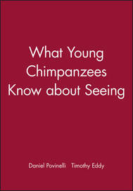 What Young Chimpanzees Know about Seeing by Daniel J Povinelli