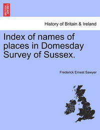 Index of Names of Places in Domesday Survey of Sussex. by Frederick Ernest Sawyer