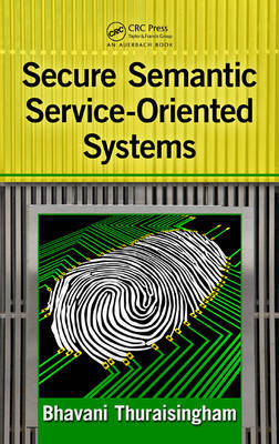 Secure Semantic Service-Oriented Systems by Bhavani Thuraisingham