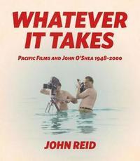 Whatever it Takes: Pacific Films and John O'Shea 1948-2000 by John Reid