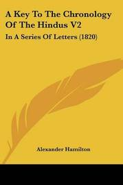 A Key to the Chronology of the Hindus V2: In a Series of Letters (1820) by Alexander Hamilton