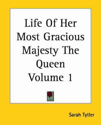 Life Of Her Most Gracious Majesty The Queen Volume 1 by Sarah Tytler