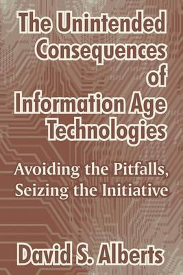 The Unintended Consequences of Information Age Technologies: Avoiding the Pitfalls, Seizing the Initiative by David S Alberts
