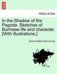 In the Shadow of the Pagoda. Sketches of Burmese Life and Character. [With Illustrations.] by Edward William Dirom Cuming
