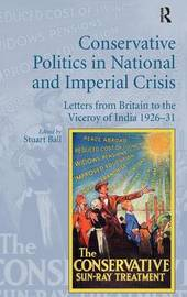 Conservative Politics in National and Imperial Crisis by Stuart Ball