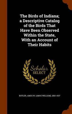 The Birds of Indiana; A Descriptive Catalog of the Birds That Have Been Observed Within the State, with an Account of Their Habits
