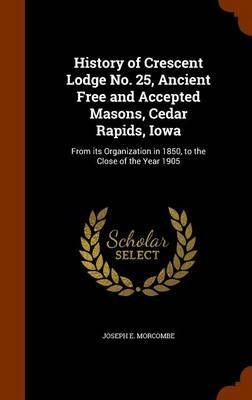 History of Crescent Lodge No. 25, Ancient Free and Accepted Masons, Cedar Rapids, Iowa by Joseph E Morcombe