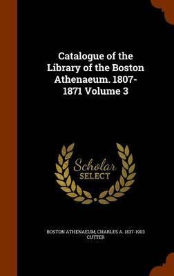 Catalogue of the Library of the Boston Athenaeum. 1807-1871 Volume 3 by Boston Athenaeum