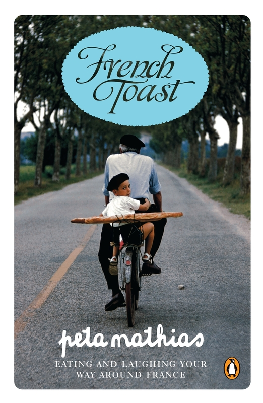 French Toast: Eating and Laughing Your Way Around France by Peta Mathias