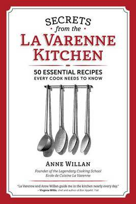 Secrets from the la Varenne Kitchen: 50 Essential Recipes Every Cook Needs to Know by Anne Willan