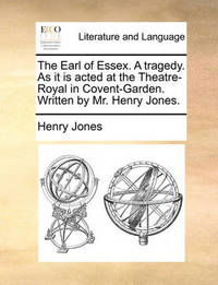 The Earl of Essex. a Tragedy. as It Is Acted at the Theatre-Royal in Covent-Garden. Written by MR Henry Jones by Henry Jones