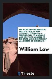 The Works of the Reverend William Law, in Nine Volumes, Volume IV; A Serious Call to a Devout and Holy Life, Adapted to the State and Condition of All Orders of Christians by William Law