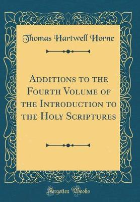 Additions to the Fourth Volume of the Introduction to the Holy Scriptures (Classic Reprint) by Thomas Hartwell Horne