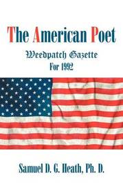 The American Poet: Weedpatch Gazette for 1992 by Samuel D G Heath PhD
