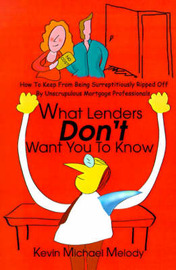 What Lenders Don't Want You to Know: How to Keep from Being Surreptitiously Ripped Off by Unscrupulous Mortgage Professionals by Kevin Michael Melody image