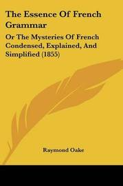The Essence Of French Grammar: Or The Mysteries Of French Condensed, Explained, And Simplified (1855) by Raymond Oake image