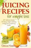 Juicing Recipes for Weight Loss: Lose Weight, Gain Energy and Improve Health with Delicious Juice Recipes by Donna Hardin