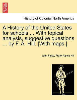 A History of the United States for Schools ... with Topical Analysis, Suggestive Questions ... by F. A. Hill. [with Maps.] Vol. II. by John Fiske