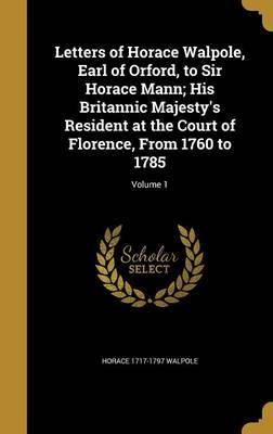 Letters of Horace Walpole, Earl of Orford, to Sir Horace Mann; His Britannic Majesty's Resident at the Court of Florence, from 1760 to 1785; Volume 1 by Horace 1717-1797 Walpole