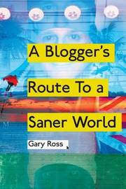 A Blogger's Route to a Saner World by Gary Ross