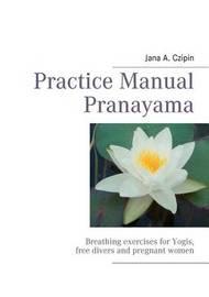 Practice Manual Pranayama by Jana A. Czipin