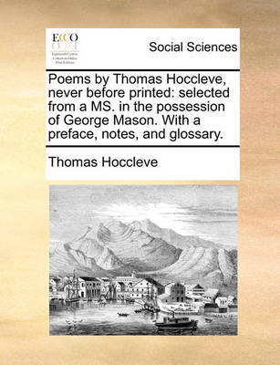 Poems by Thomas Hoccleve, Never Before Printed: Selected from a Ms. in the Possession of George Mason. with a Preface, Notes, and Glossary. by Thomas Hoccleve