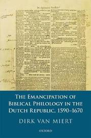 The Emancipation of Biblical Philology in the Dutch Republic, 1590-1670 by Dirk Van Miert