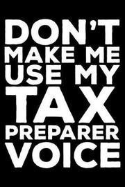 Don't Make Me Use My Tax Preparer Voice by Creative Juices Publishing
