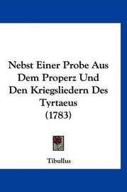 Nebst Einer Probe Aus Dem Properz Und Den Kriegsliedern Des Tyrtaeus (1783) by Tibullus