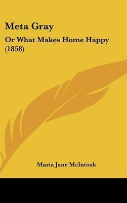 Meta Gray: Or What Makes Home Happy (1858) by Maria Jane McIntosh