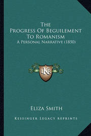 The Progress of Beguilement to Romanism: A Personal Narrative (1850) by Eliza Smith