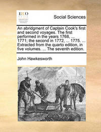 An Abridgment of Captain Cook's First and Second Voyages. the First Performed in the Years 1768, ... 1771; The Second in 1772, ... 1775. ... Extracted from the Quarto Edition, in Five Volumes. ... the Seventh Edition. by John Hawkesworth