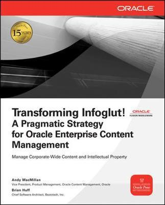 Transforming Infoglut! A Pragmatic Strategy for Oracle Enterprise Content Management by Andy MacMillan