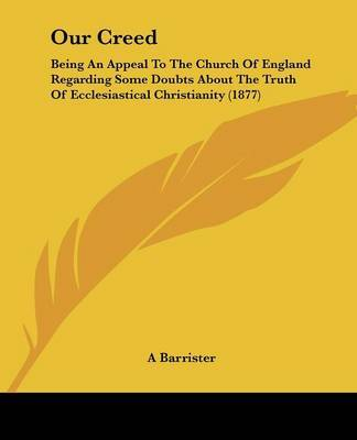 Our Creed: Being an Appeal to the Church of England Regarding Some Doubts about the Truth of Ecclesiastical Christianity (1877) by Barrister A Barrister image