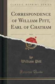 Correspondence of William Pitt, Earl of Chatham, Vol. 4 (Classic Reprint) by William Pitt