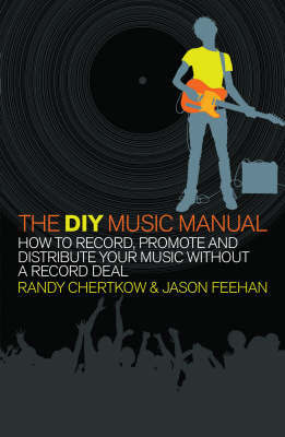 The DIY Music Manual: How to Record, Promote and Distribute Your Music without a Record Deal by Jason Feehan